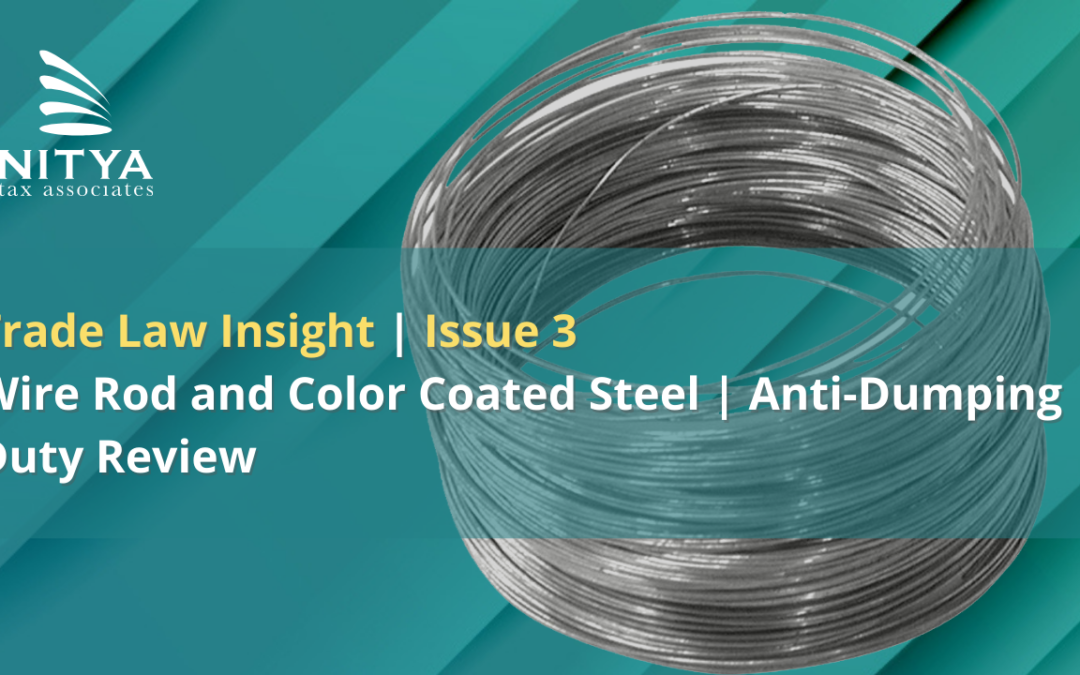 NITYA   Wire Rod and Color Coated Steel   Anti-Dumping Duty Review   Trade Law Insight   Issue 3