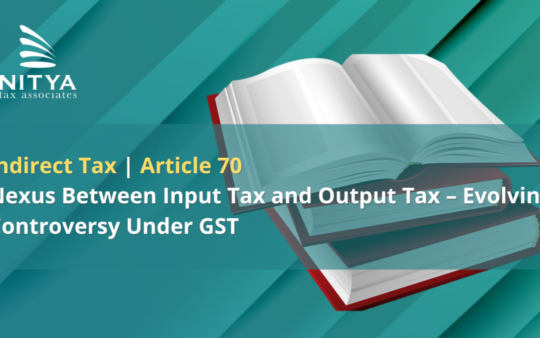 Nexus Between Input Tax and Output Tax – Evolving Controversy Under GST