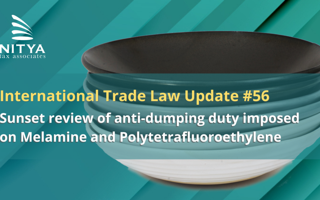 Sunset review of anti-dumping duty imposed on Melamine and Polytetrafluoroethylene – International Trade Law Update #56