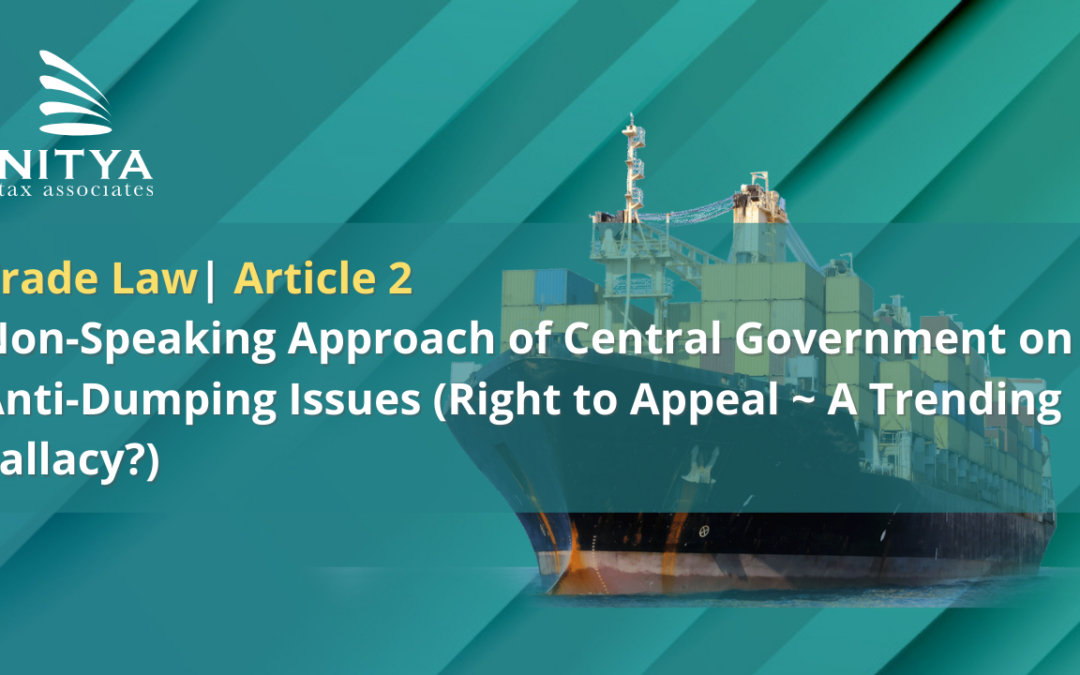 Non-Speaking Approach of Central Government on Anti-Dumping Issues (Right to Appeal ~ A Trending Fallacy?)